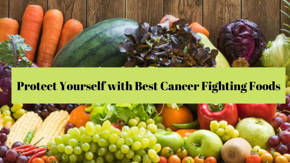 Protect Yourself with Best Cancer Fighting Foods