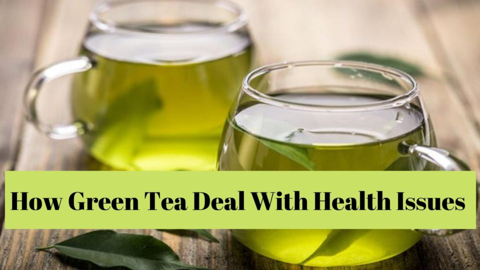 How Green Tea Deal With Health Issues