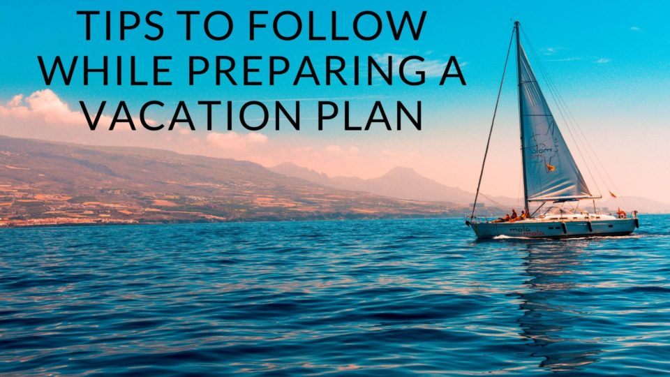 Tips To Follow While Preparing a Vacation Plan